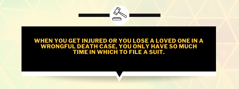 When you get injured or you lose a loved one in a wrongful death case, you only have so much time in which to file a suit.