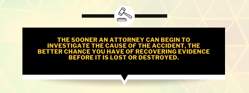 The sooner an attorney can begin to investigate the cause of the accident, the better chance you have of recovering evidence before it is lost or destroyed.