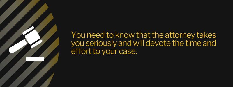 You need to know that the attorney takes you seriously and will devote the time and effort to your case.