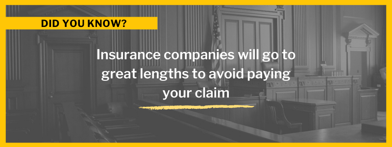 Insurance companies will go to great lengths to avoid paying your claim.