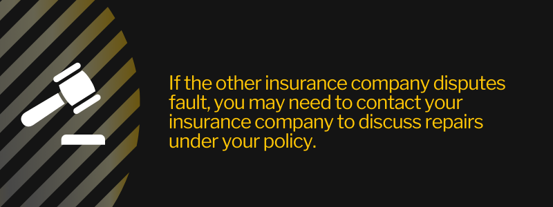 If the other insurance company disputes fault, you may need to contact your insurance company to discuss repairs under policy.