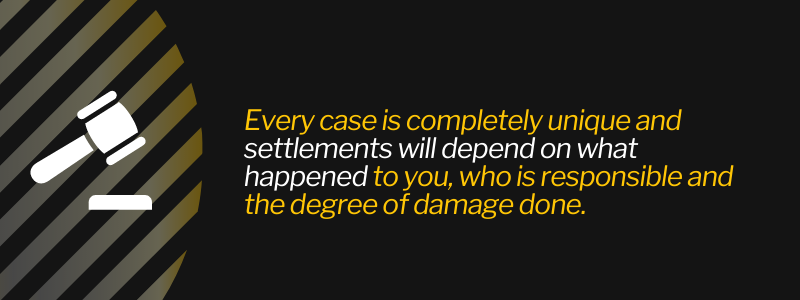 Every case is completely unique and settlements will depend on what happened to you, who is responsible and the degree of damage done.