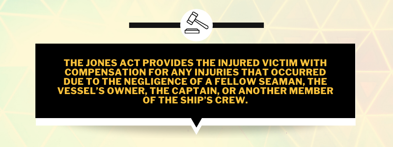 The Jones Act provides the injured victim with compensation for any injuries that occurred due to the negligence of a fellow seaman, the vessel's owner, the captain, or another member of the ship's crew.