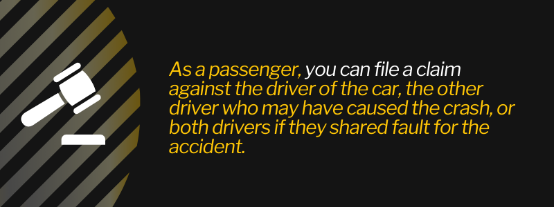 As a passenger, you can file a claim against the driver of the car, the other driver who may have caused the crash, or both drivers if they shared fault for the accident.
