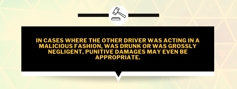 In cases where the other driver was acting in a malicious fashion, was drunk or was grossly negligent, punitive damages may even be appropriate.