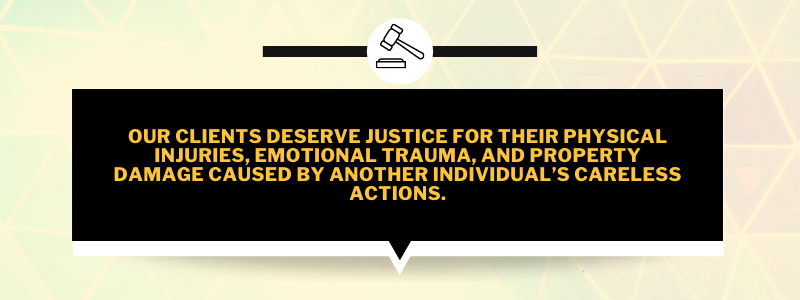 our clients deserve justice for their physical injuries, emotional trauma, and property damage caused by another individual's careless actions.