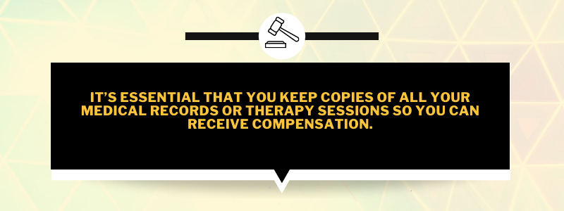 It's essential that you keep copies of all your medical records or therapy sessions so you can receive compensation.