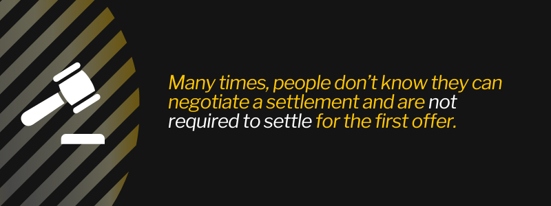 Many times, people don't know they can negotiate a settlement and are not required to settle for the first offer.