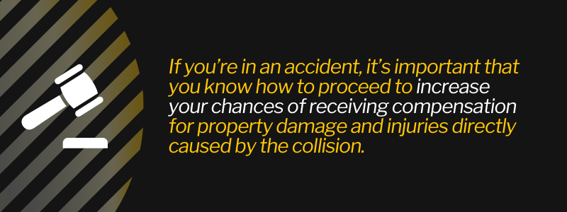If you're in an accident, it's important that you know how to proceed to increase your chances of receiving compensation for property damage and injuries directly caused by the collision.