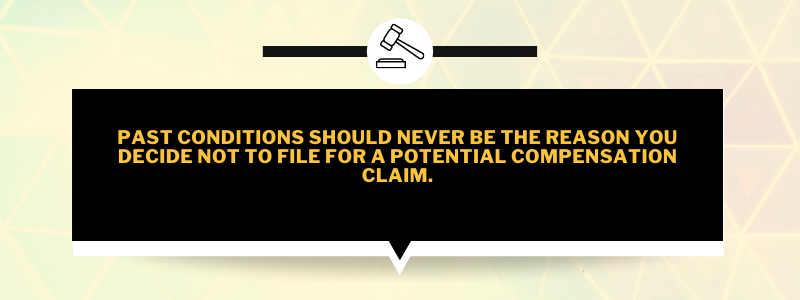 Past conditions should never be the reason you decide not to file for a potential compensation claim.