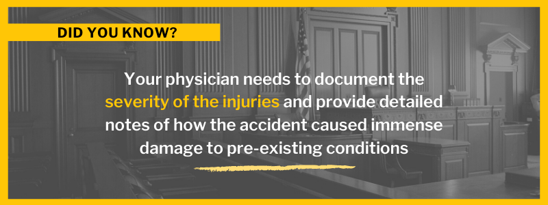 Your physician needs to document the severity of the injuries and provide detailed notes of how the accident caused immense damage to pre-existing conditions
