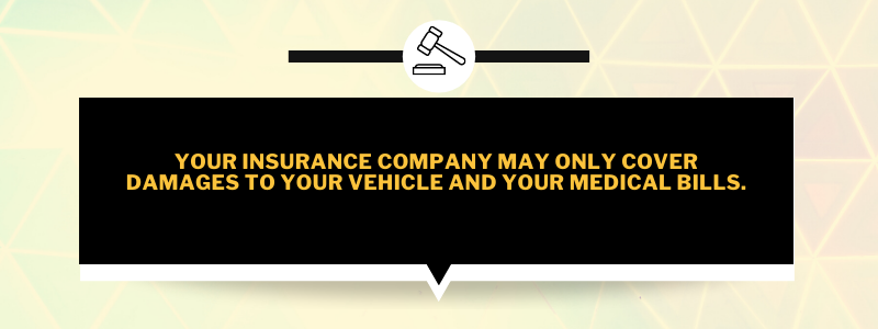 Your insurance company may only cover damages to your vehicle and your medical bills.