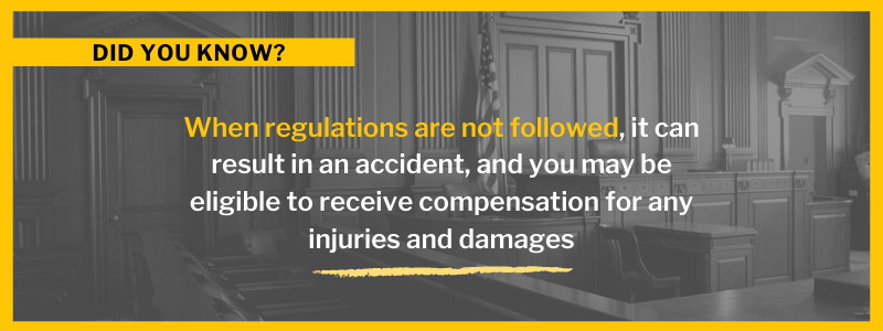 When regulations are not followed, it can result in an accident, and you may be eligible to receive compensation for any injuries and damages