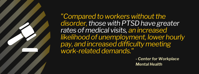 """""""Compared to workers without the disorder, those with PTSD have greater rates of medical visits, an increased likelihood of unemployment, lower hourly pay, and increased difficulty meeting work-related demands."""""""