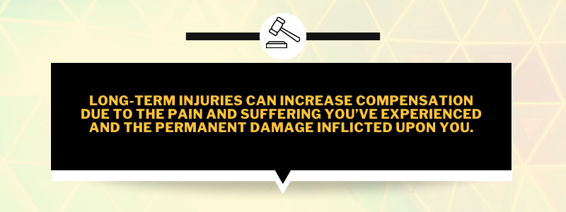 Long-term injuries can increase compensation due to the pain and suffering you've experienced and the permanent damage inflicted upon you.