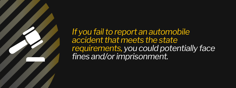 If you fail to report an automobile accident that meets the state requirements, you could potentially face fines and/or imprisonment.