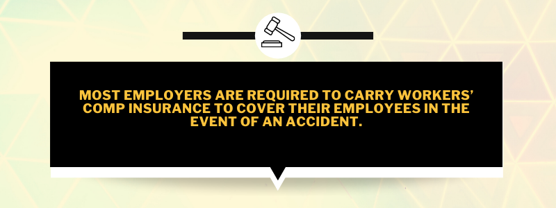Most employers are required to carry workers' comp insurance to cover their employees in the event of an accident.