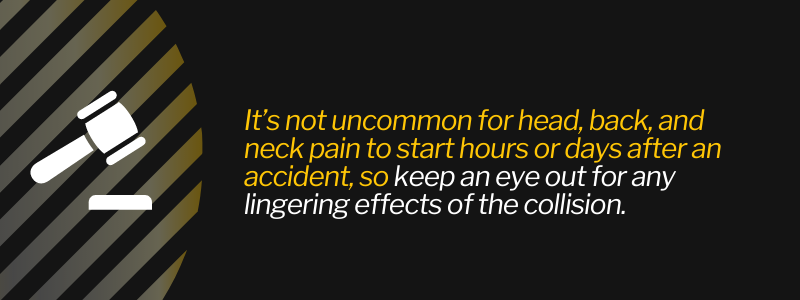 It's not uncommon for head, back, and neck pain to start hours or days after an accident, so keep an eye out for any lingering effects of the collision.