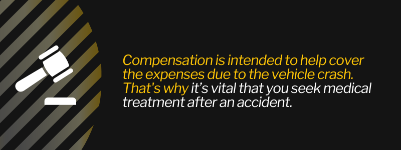 Compensation is intended to help cover the expenses due to the vehicle crash. That's why it's vital that you seek medical treatment after an accident.