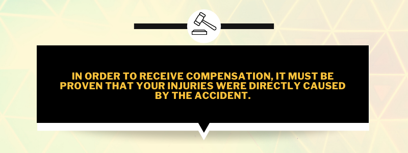 In order to receive compensation, it must be proven that your injuries were directly caused by the accident.