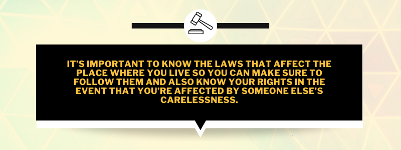 It's important to know the laws that affect the place where you live so you can make sure to follow them and also know your rights in the event that you're affected by someone else's carelessness.