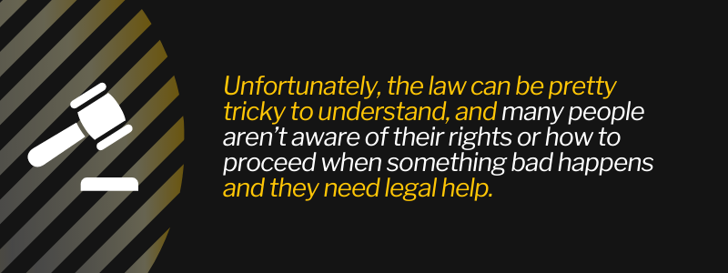 Unfortunately, the law can be pretty tricky to understand, and many people aren't aware of their rights or how to proceed when something bad happens and they need legal help.