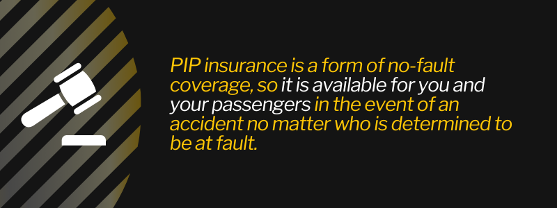 PIP insurance is a form of no-fault coverage, so it is available for you and your passengers in the event of an accident no matter who is determined to be at fault.