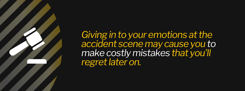 Giving in to your emotions at the accident scene may cause you to make costly mistakes that you'll regret later on.