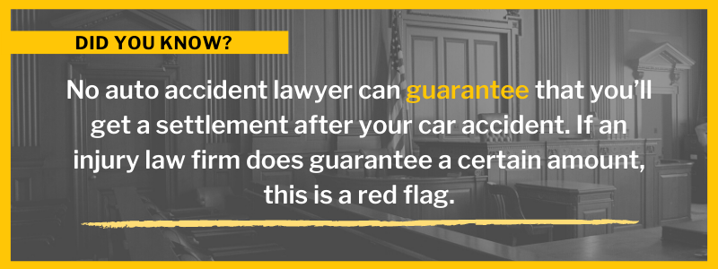 Did You Know? No auto accident lawyer can guarantee that you'll get a settlement after your car accident. If an injury law firm does guarantee a certain amount, this is a red flag.