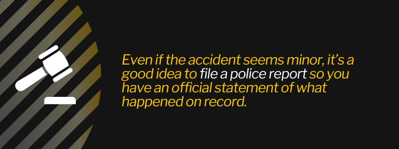 Even if the accident seems minor, it's a good idea to file a police report so you have an official statement of what happened on record.
