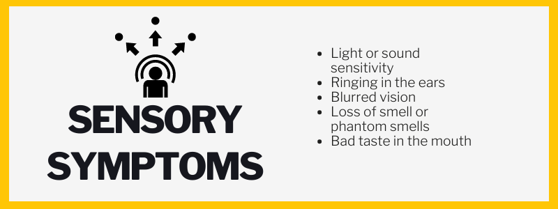 Sensory Symptoms:Light or sound sensitivity, Ringing in the ears, Blurred vision, Loss of smell or phantom smells, Bad taste in the mouth.