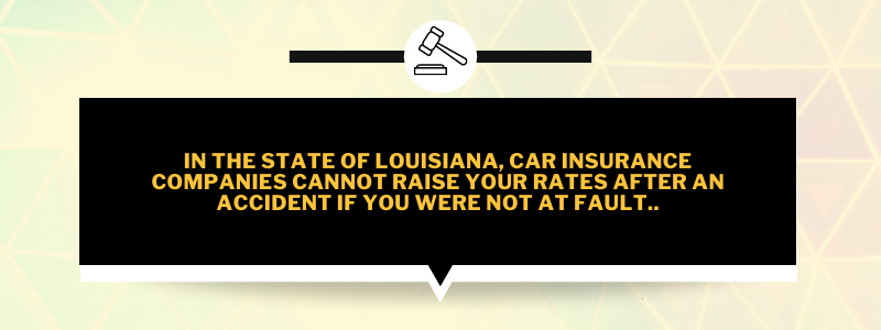 In the state of Louisiana, car insurance companies cannot raise your rates after an accident if you were not at fault.